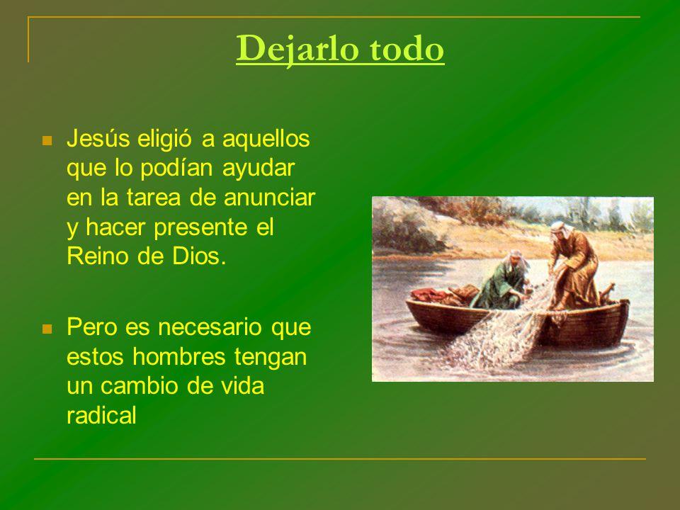 Dejarlo todo Jesús eligió a aquellos que lo podían ayudar en la tarea de anunciar y hacer presente el Reino de Dios. Pero es necesario que estos hombr