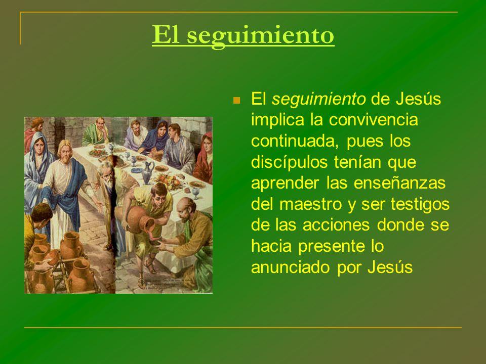 El seguimiento El seguimiento de Jesús implica la convivencia continuada, pues los discípulos tenían que aprender las enseñanzas del maestro y ser tes