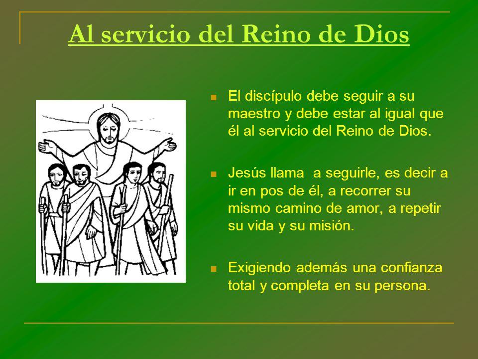 Al servicio del Reino de Dios El discípulo debe seguir a su maestro y debe estar al igual que él al servicio del Reino de Dios. Jesús llama a seguirle