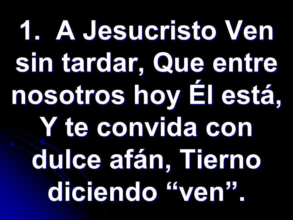 1. A Jesucristo Ven sin tardar, Que entre nosotros hoy Él está, Y te convida con dulce afán, Tierno diciendo ven.