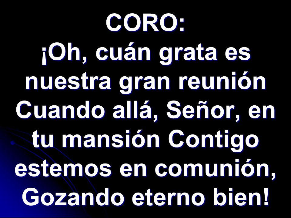CORO: ¡Oh, cuán grata es nuestra gran reunión Cuando allá, Señor, en tu mansión Contigo estemos en comunión, Gozando eterno bien!