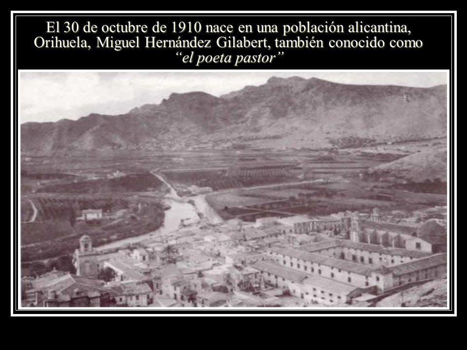El 30 de octubre de 1910 nace en una población alicantina, Orihuela, Miguel Hernández Gilabert, también conocido como el poeta pastor