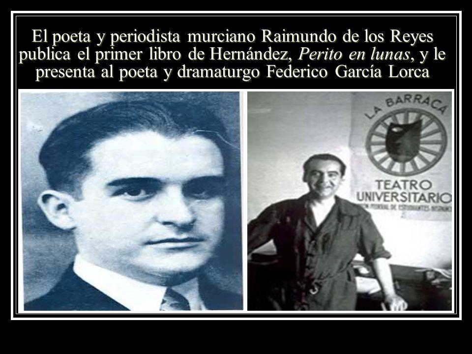 El poeta y periodista murciano Raimundo de los Reyes publica el primer libro de Hernández, Perito en lunas, y le presenta al poeta y dramaturgo Federi