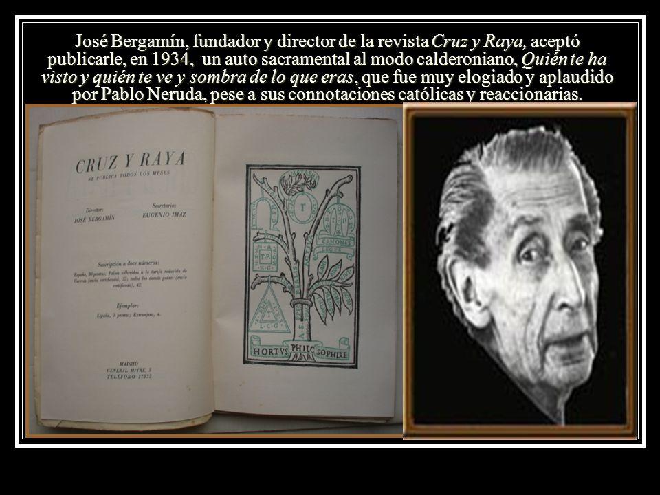 José Bergamín, fundador y director de la revista Cruz y Raya, aceptó publicarle, en 1934, un auto sacramental al modo calderoniano, Quién te ha visto