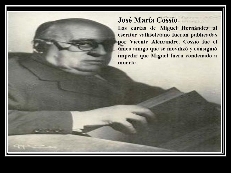 José María Cossío Las cartas de Miguel Hernández al escritor vallisoletano fueron publicadas por Vicente Aleixandre. Cossío fue el único amigo que se