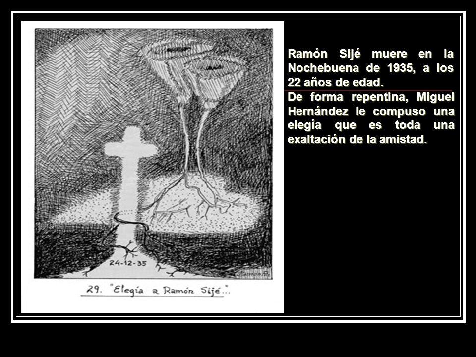 Ramón Sijé muere en la Nochebuena de 1935, a los 22 años de edad. De forma repentina, Miguel Hernández le compuso una elegía que es toda una exaltació