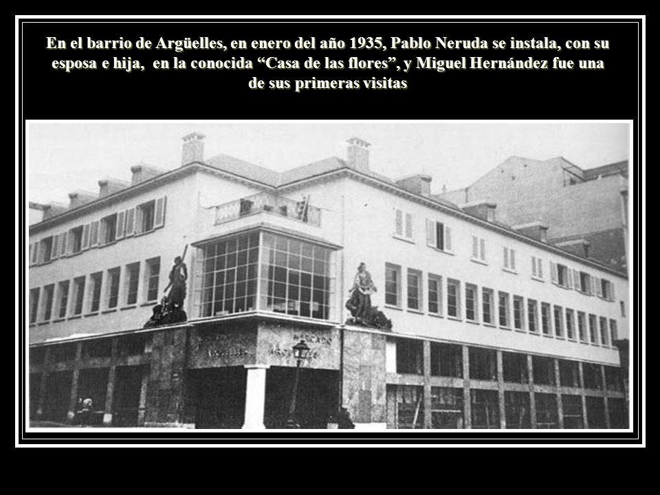 En el barrio de Argüelles, en enero del año 1935, Pablo Neruda se instala, con su esposa e hija, en la conocida Casa de las flores, y Miguel Hernández
