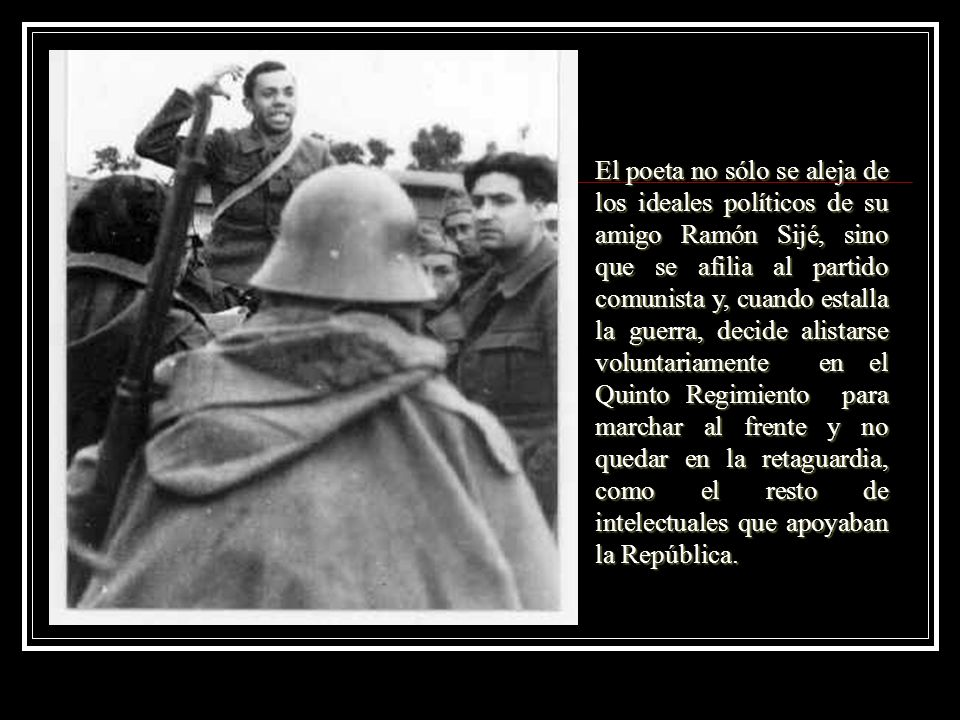 El poeta no sólo se aleja de los ideales políticos de su amigo Ramón Sijé, sino que se afilia al partido comunista y, cuando estalla la guerra, decide