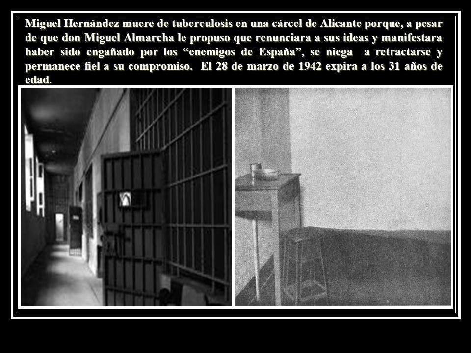 Miguel Hernández muere de tuberculosis en una cárcel de Alicante porque, a pesar de que don Miguel Almarcha le propuso que renunciara a sus ideas y ma