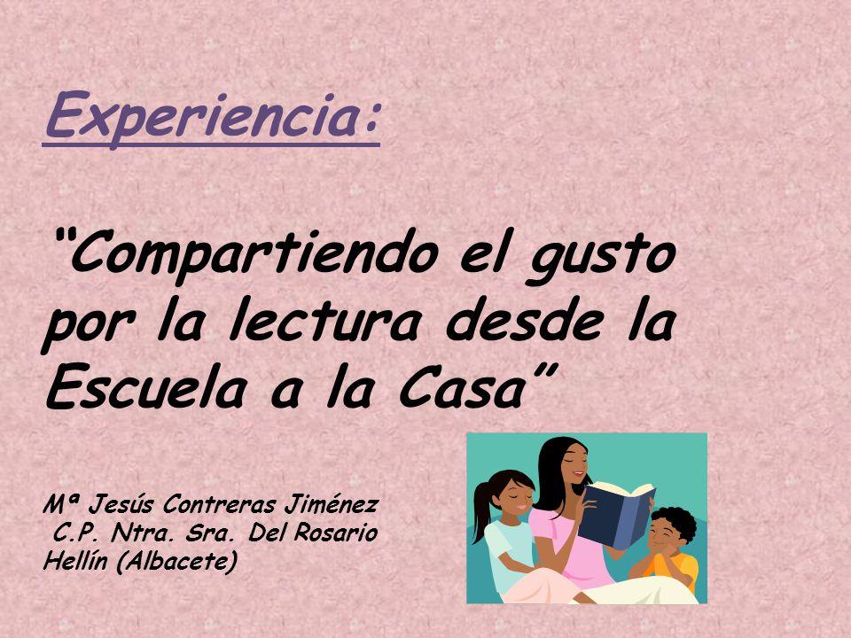 Experiencia: Compartiendo el gusto por la lectura desde la Escuela a la Casa Mª Jesús Contreras Jiménez C.P.