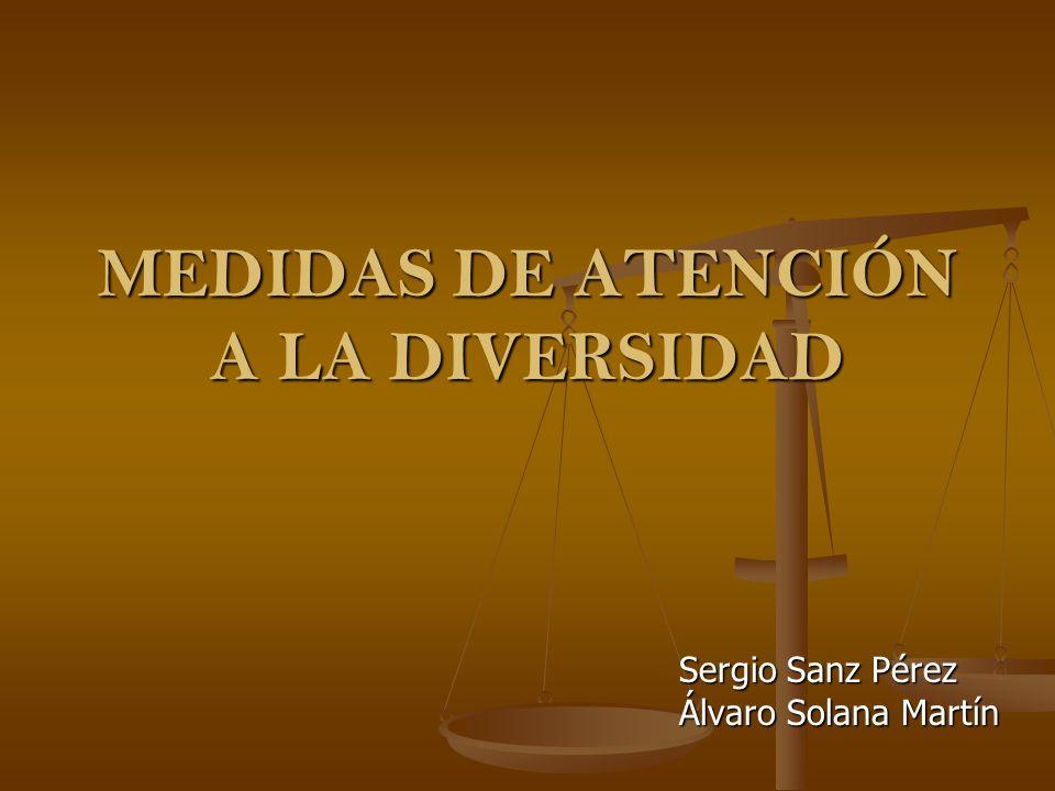 MEDIDAS DE ATENCIÓN A LA DIVERSIDAD Sergio Sanz Pérez Álvaro Solana Martín
