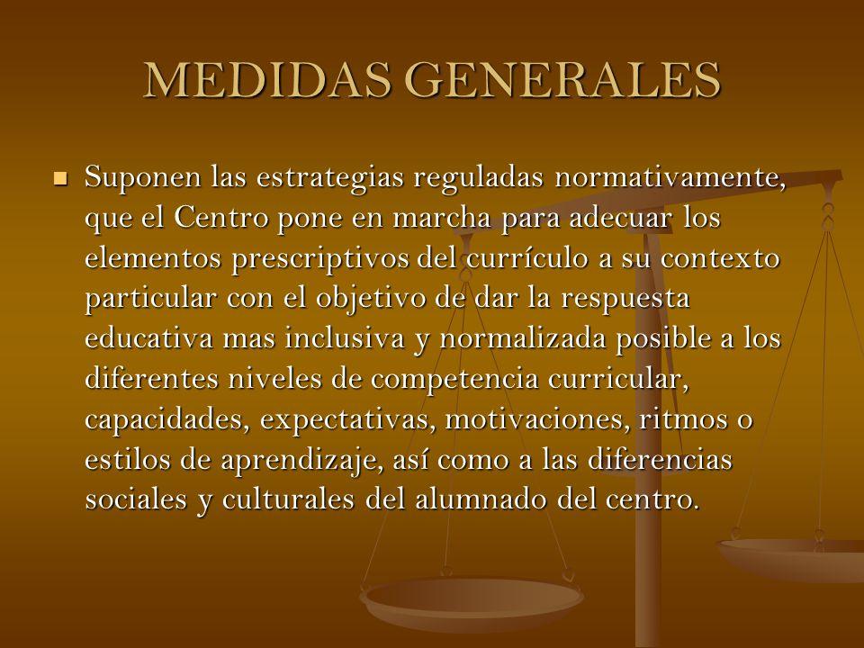 MEDIDAS GENERALES Suponen las estrategias reguladas normativamente, que el Centro pone en marcha para adecuar los elementos prescriptivos del currícul