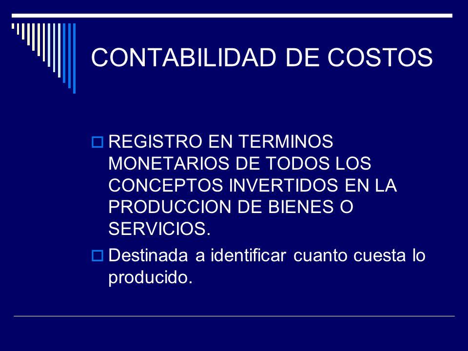 CONTABILIDAD DE COSTOS REGISTRO EN TERMINOS MONETARIOS DE TODOS LOS CONCEPTOS INVERTIDOS EN LA PRODUCCION DE BIENES O SERVICIOS. Destinada a identific