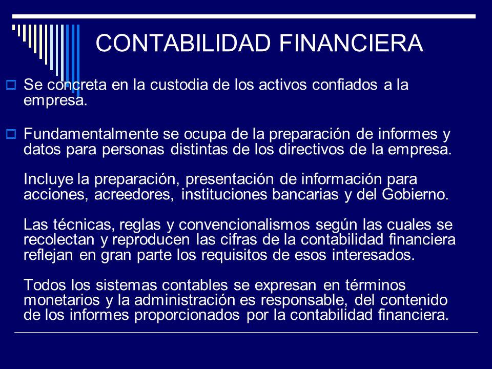 CONTABILIDAD FINANCIERA Se concreta en la custodia de los activos confiados a la empresa. Fundamentalmente se ocupa de la preparación de informes y da