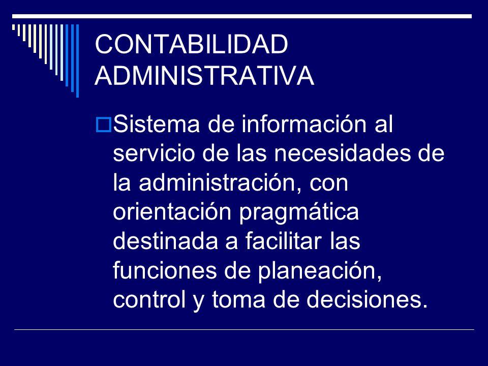 CONTABILIDAD ADMINISTRATIVA Sistema de información al servicio de las necesidades de la administración, con orientación pragmática destinada a facilit