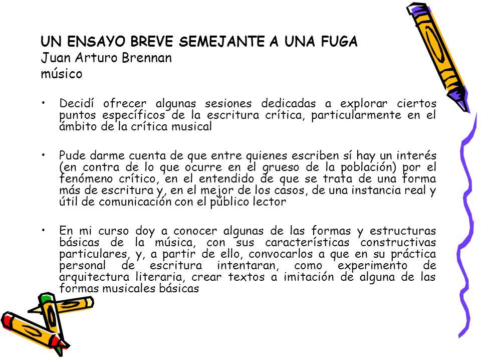 UN ENSAYO BREVE SEMEJANTE A UNA FUGA Juan Arturo Brennan músico Decidí ofrecer algunas sesiones dedicadas a explorar ciertos puntos específicos de la