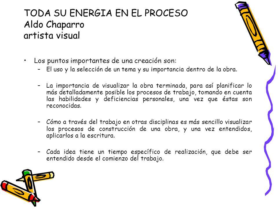 TODA SU ENERGIA EN EL PROCESO Aldo Chaparro artista visual Los puntos importantes de una creación son: –El uso y la selección de un tema y su importancia dentro de la obra.