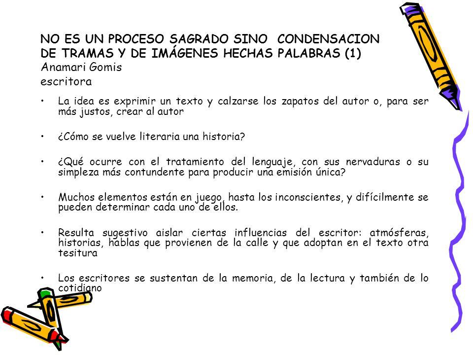 NO ES UN PROCESO SAGRADO SINO CONDENSACION DE TRAMAS Y DE IMÁGENES HECHAS PALABRAS (1) Anamari Gomis escritora La idea es exprimir un texto y calzarse