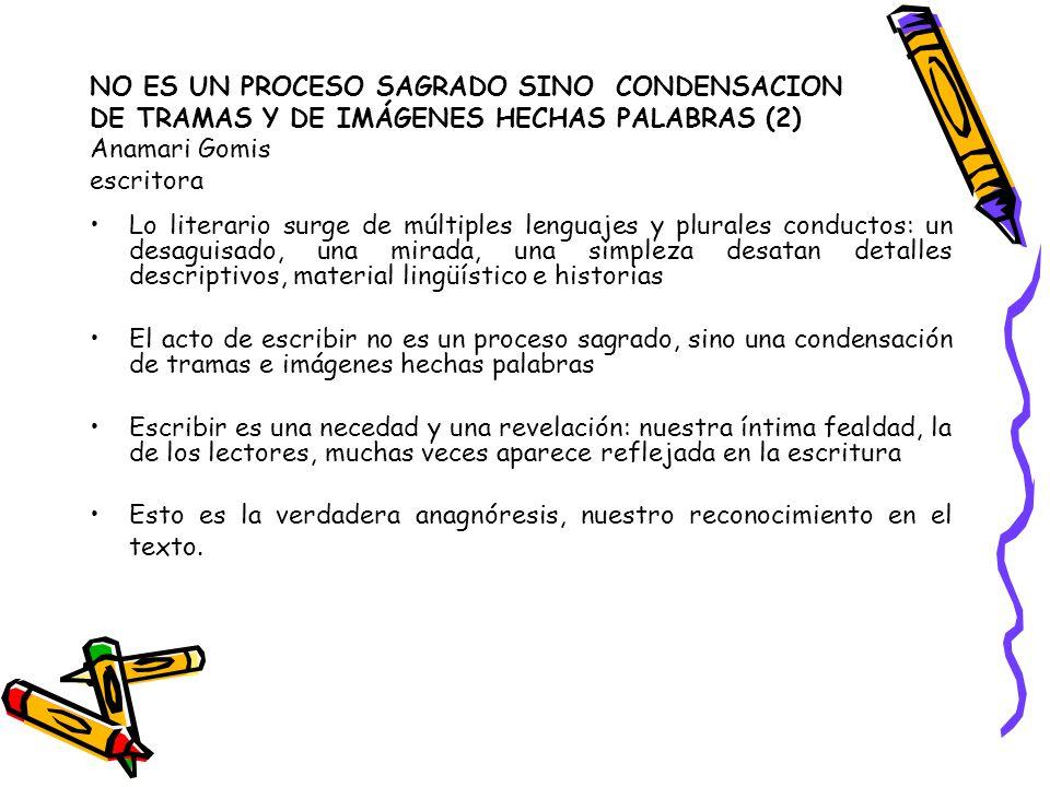 NO ES UN PROCESO SAGRADO SINO CONDENSACION DE TRAMAS Y DE IMÁGENES HECHAS PALABRAS (2) Anamari Gomis escritora Lo literario surge de múltiples lenguaj