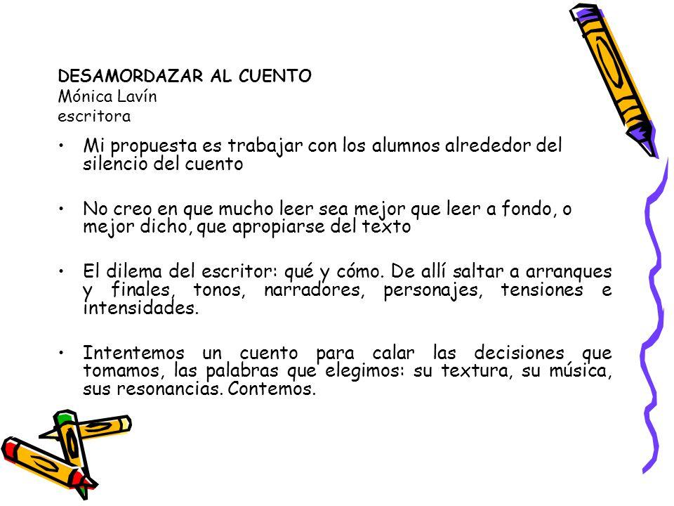 DESAMORDAZAR AL CUENTO Mónica Lavín escritora Mi propuesta es trabajar con los alumnos alrededor del silencio del cuento No creo en que mucho leer sea