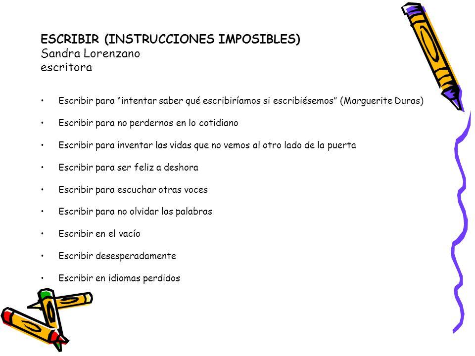 ESCRIBIR (INSTRUCCIONES IMPOSIBLES) Sandra Lorenzano escritora Escribir para intentar saber qué escribiríamos si escribiésemos (Marguerite Duras) Escr