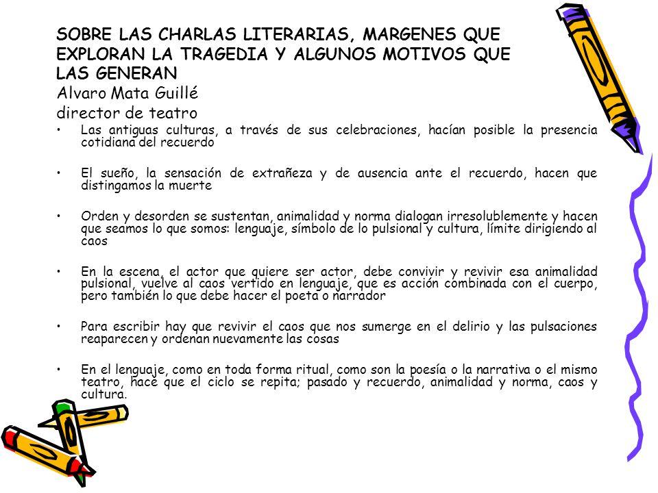 SOBRE LAS CHARLAS LITERARIAS, MARGENES QUE EXPLORAN LA TRAGEDIA Y ALGUNOS MOTIVOS QUE LAS GENERAN Alvaro Mata Guillé director de teatro Las antiguas c