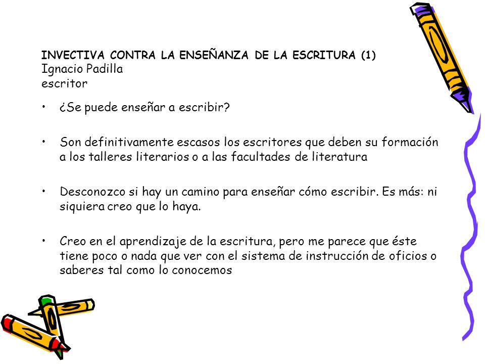 INVECTIVA CONTRA LA ENSEÑANZA DE LA ESCRITURA (1) Ignacio Padilla escritor ¿Se puede enseñar a escribir? Son definitivamente escasos los escritores qu