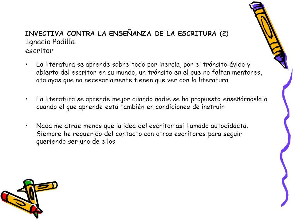 INVECTIVA CONTRA LA ENSEÑANZA DE LA ESCRITURA (2) Ignacio Padilla escritor La literatura se aprende sobre todo por inercia, por el tránsito ávido y ab