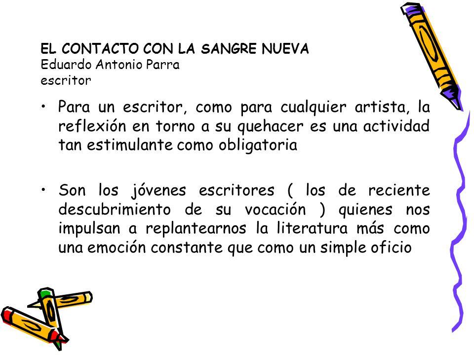EL CONTACTO CON LA SANGRE NUEVA Eduardo Antonio Parra escritor Para un escritor, como para cualquier artista, la reflexión en torno a su quehacer es u