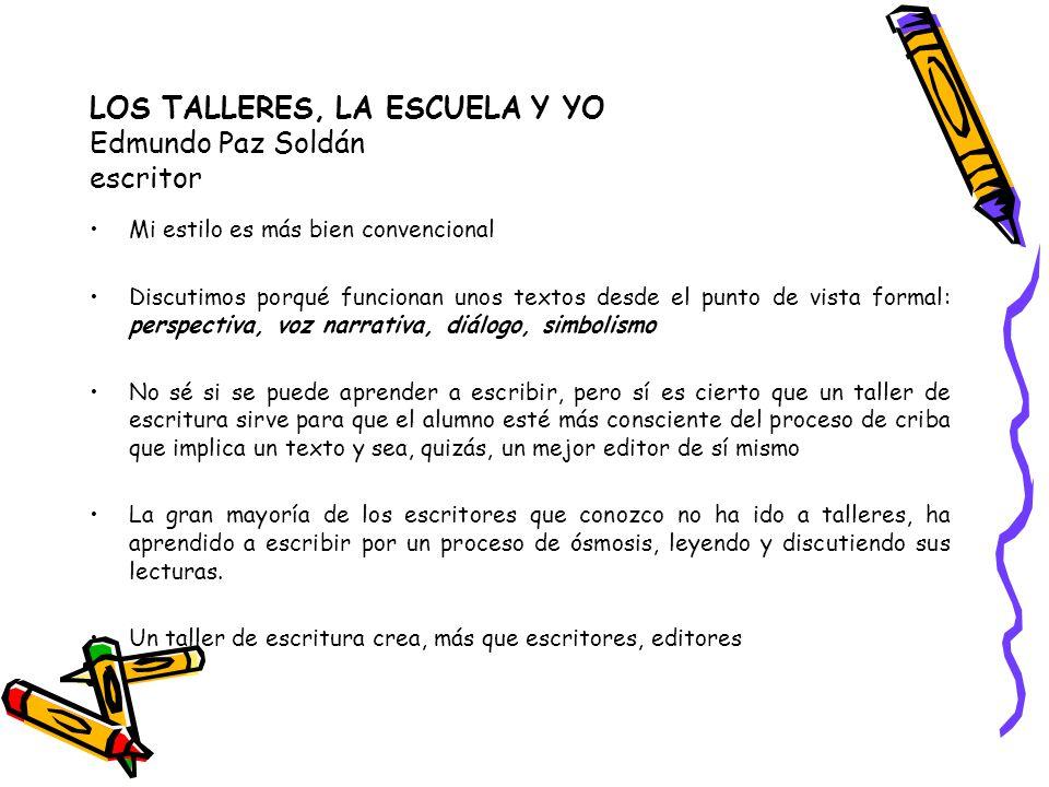 LOS TALLERES, LA ESCUELA Y YO Edmundo Paz Soldán escritor Mi estilo es más bien convencional Discutimos porqué funcionan unos textos desde el punto de