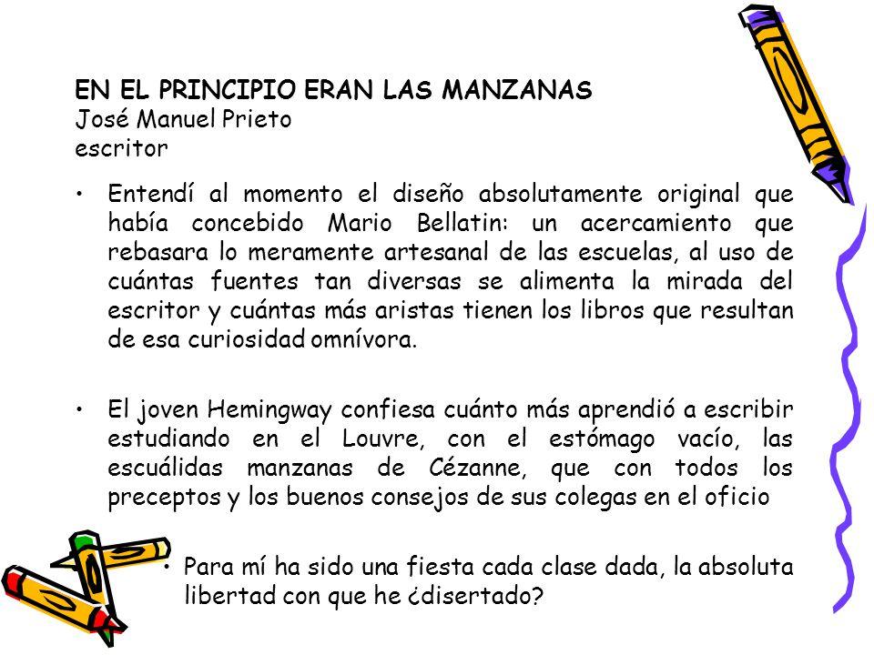 EN EL PRINCIPIO ERAN LAS MANZANAS José Manuel Prieto escritor Entendí al momento el diseño absolutamente original que había concebido Mario Bellatin: un acercamiento que rebasara lo meramente artesanal de las escuelas, al uso de cuántas fuentes tan diversas se alimenta la mirada del escritor y cuántas más aristas tienen los libros que resultan de esa curiosidad omnívora.