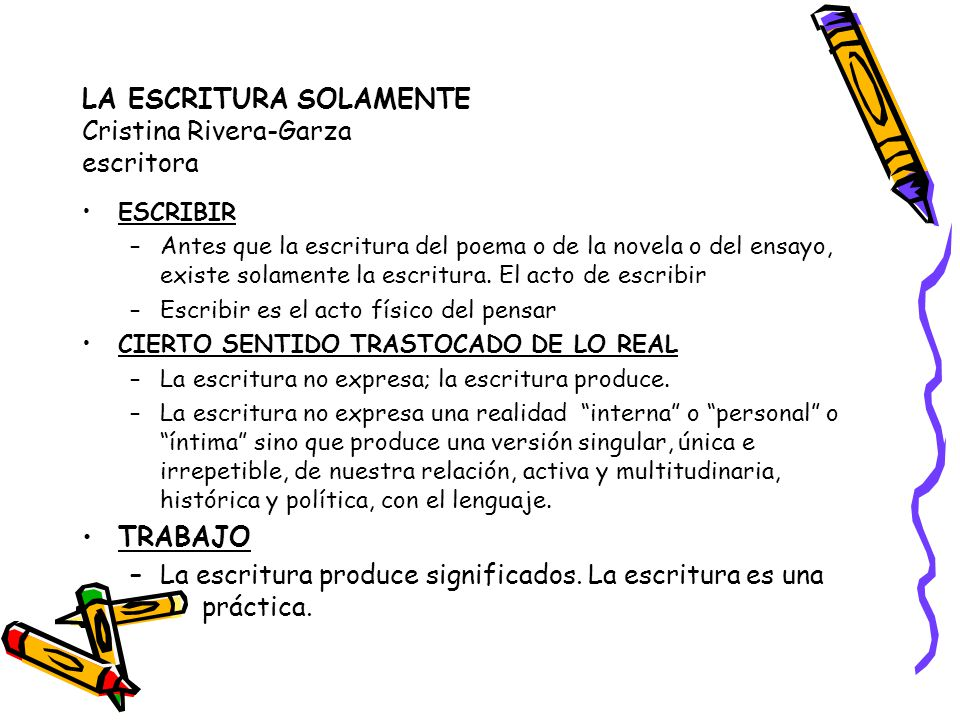 LA ESCRITURA SOLAMENTE Cristina Rivera-Garza escritora ESCRIBIR –Antes que la escritura del poema o de la novela o del ensayo, existe solamente la escritura.