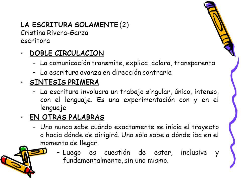 LA ESCRITURA SOLAMENTE (2) Cristina Rivera-Garza escritora DOBLE CIRCULACION –La comunicación transmite, explica, aclara, transparenta –La escritura avanza en dirección contraria SINTESIS PRIMERA –La escritura involucra un trabajo singular, único, intenso, con el lenguaje.