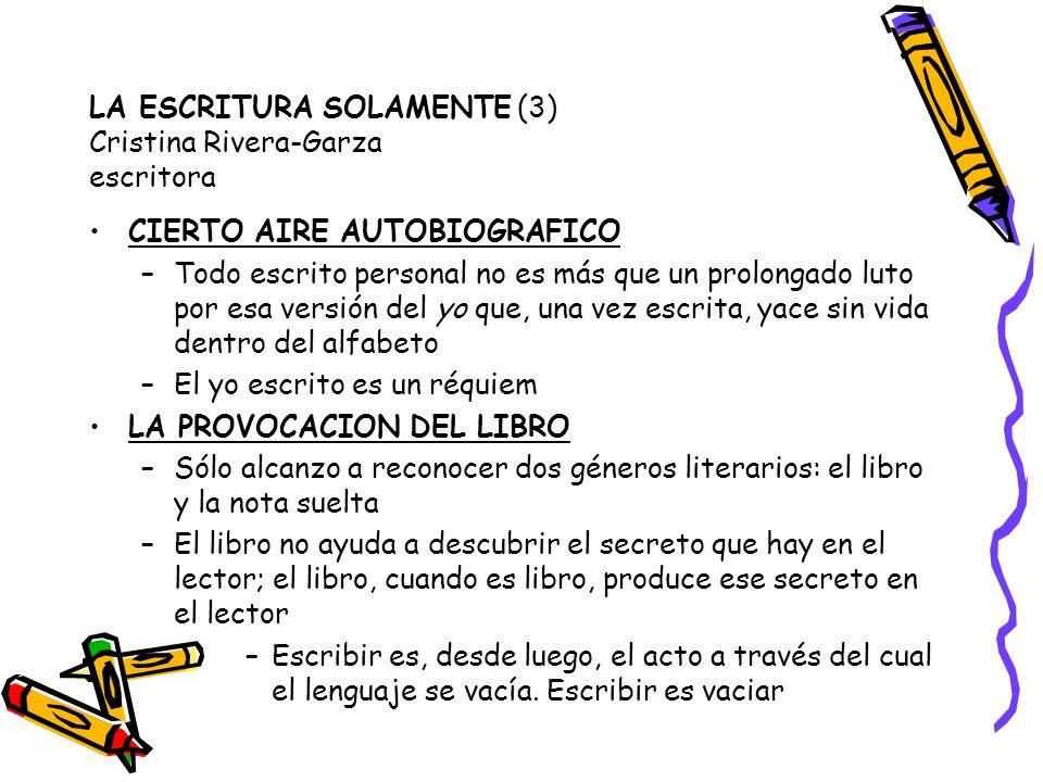 LA ESCRITURA SOLAMENTE (3) Cristina Rivera-Garza escritora CIERTO AIRE AUTOBIOGRAFICO –Todo escrito personal no es más que un prolongado luto por esa versión del yo que, una vez escrita, yace sin vida dentro del alfabeto –El yo escrito es un réquiem LA PROVOCACION DEL LIBRO –Sólo alcanzo a reconocer dos géneros literarios: el libro y la nota suelta –El libro no ayuda a descubrir el secreto que hay en el lector; el libro, cuando es libro, produce ese secreto en el lector –Escribir es, desde luego, el acto a través del cual el lenguaje se vacía.