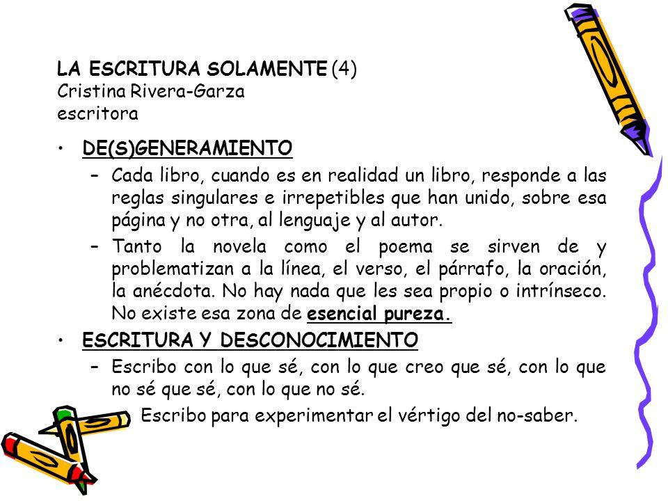 LA ESCRITURA SOLAMENTE (4) Cristina Rivera-Garza escritora DE(S)GENERAMIENTO –Cada libro, cuando es en realidad un libro, responde a las reglas singul