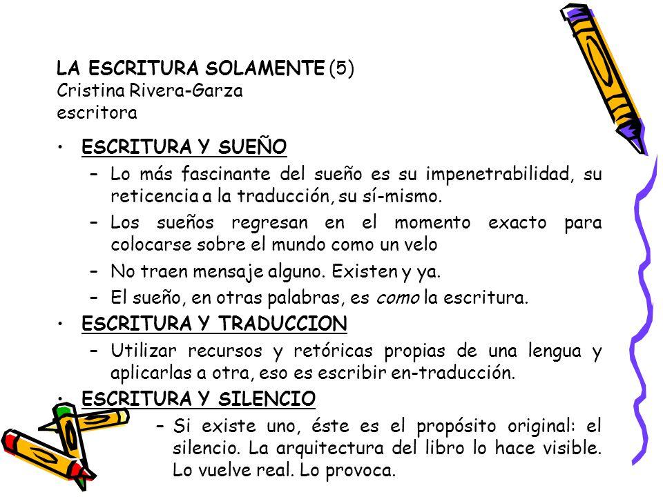 LA ESCRITURA SOLAMENTE (5) Cristina Rivera-Garza escritora ESCRITURA Y SUEÑO –Lo más fascinante del sueño es su impenetrabilidad, su reticencia a la t