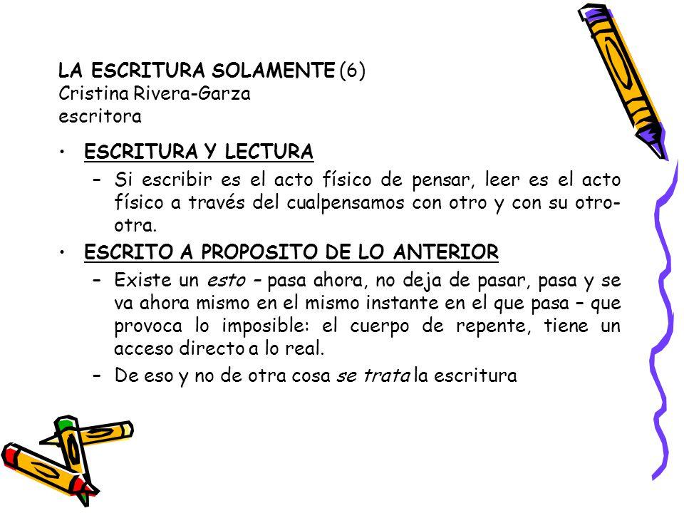 LA ESCRITURA SOLAMENTE (6) Cristina Rivera-Garza escritora ESCRITURA Y LECTURA –Si escribir es el acto físico de pensar, leer es el acto físico a trav