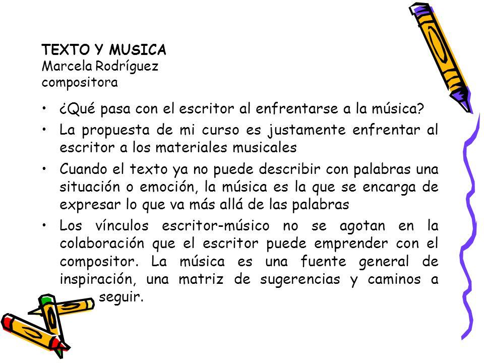 TEXTO Y MUSICA Marcela Rodríguez compositora ¿Qué pasa con el escritor al enfrentarse a la música? La propuesta de mi curso es justamente enfrentar al