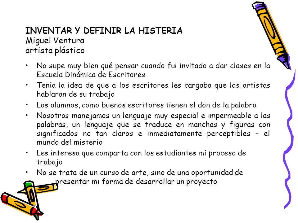 INVENTAR Y DEFINIR LA HISTERIA Miguel Ventura artista plástico No supe muy bien qué pensar cuando fui invitado a dar clases en la Escuela Dinámica de