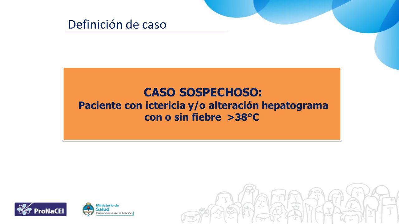 Definición de caso CASO SOSPECHOSO: Paciente con ictericia y/o alteración hepatograma con o sin fiebre >38°C CASO SOSPECHOSO: Paciente con ictericia y