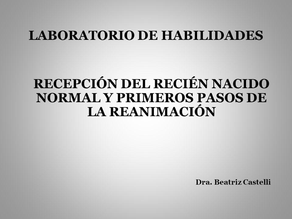 LABORATORIO DE HABILIDADES RECEPCIÓN DEL RECIÉN NACIDO NORMAL Y PRIMEROS PASOS DE LA REANIMACIÓN Dra. Beatriz Castelli