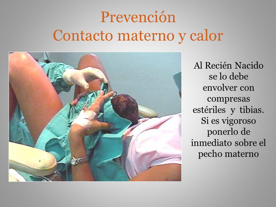Prevención Contacto materno y calor Al Recién Nacido se lo debe envolver con compresas estériles y tibias. Si es vigoroso ponerlo de inmediato sobre e
