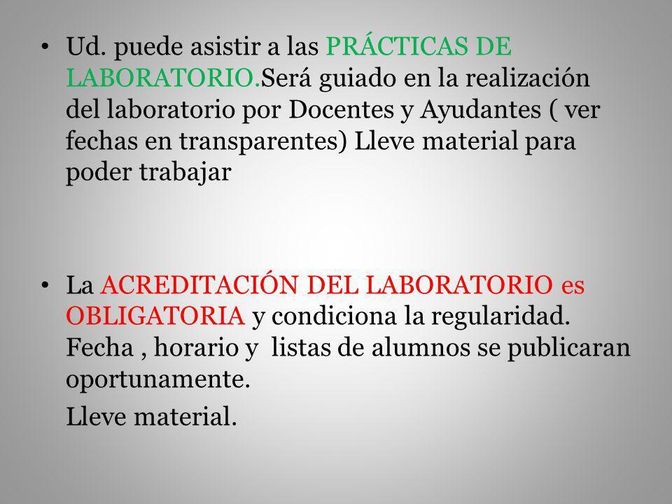 Ud. puede asistir a las PRÁCTICAS DE LABORATORIO.Será guiado en la realización del laboratorio por Docentes y Ayudantes ( ver fechas en transparentes)