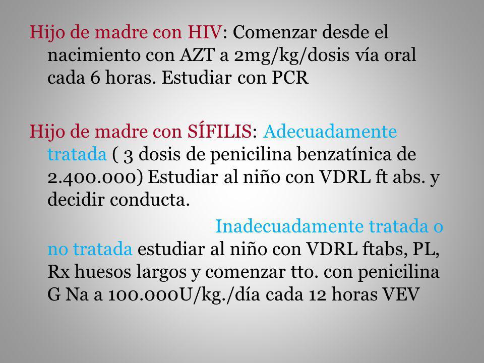 Hijo de madre con HIV: Comenzar desde el nacimiento con AZT a 2mg/kg/dosis vía oral cada 6 horas. Estudiar con PCR Hijo de madre con SÍFILIS: Adecuada