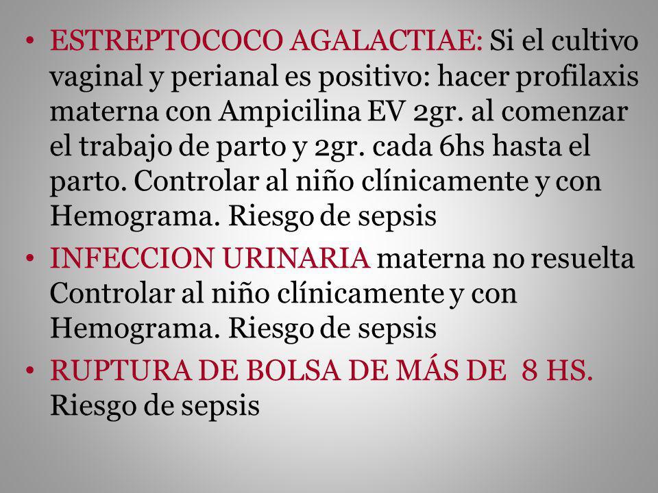ESTREPTOCOCO AGALACTIAE: Si el cultivo vaginal y perianal es positivo: hacer profilaxis materna con Ampicilina EV 2gr. al comenzar el trabajo de parto