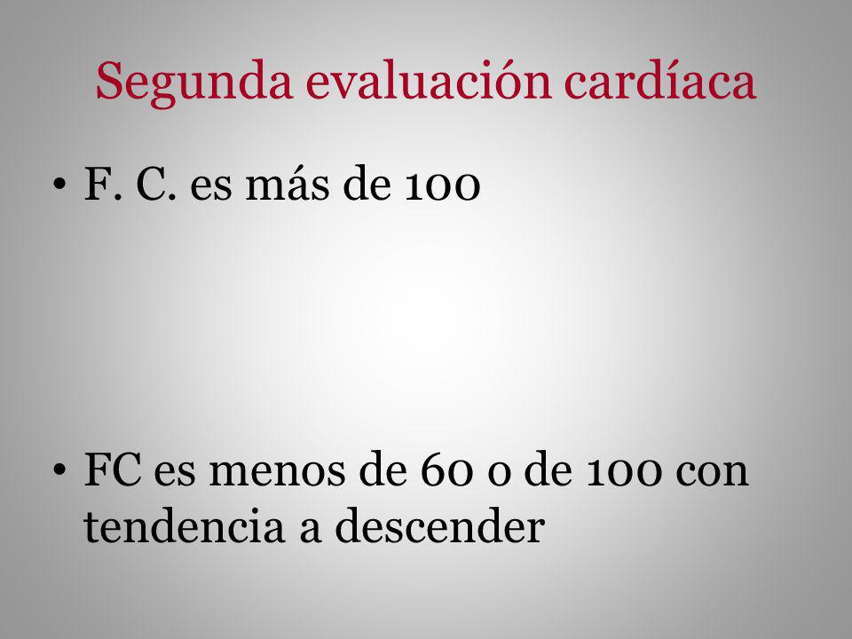 Segunda evaluación cardíaca F. C. es más de 100 FC es menos de 60 o de 100 con tendencia a descender