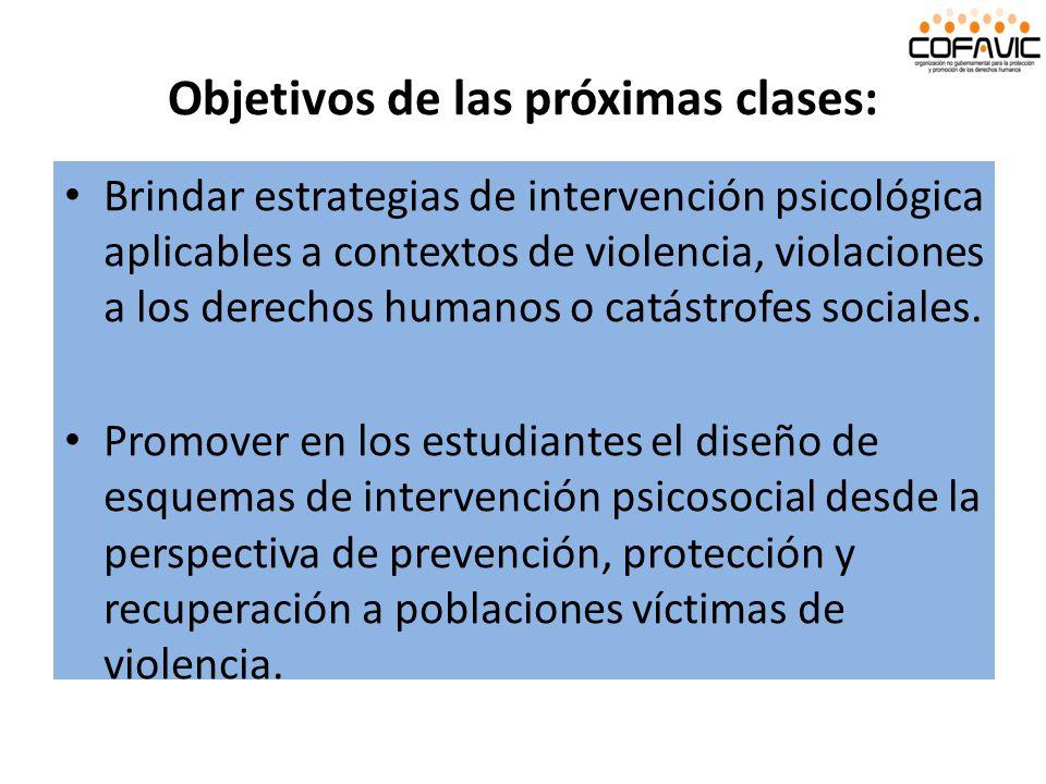 Objetivos de las próximas clases: Brindar estrategias de intervención psicológica aplicables a contextos de violencia, violaciones a los derechos huma