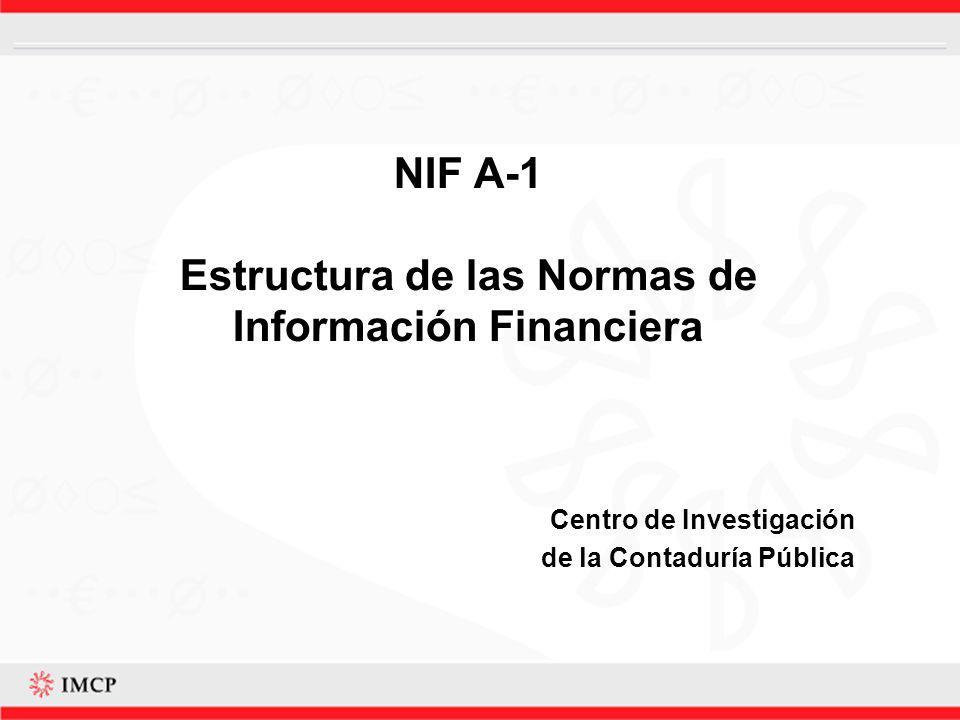 Introducción La NIF A-1, Estructura de las Normas de Información Financiera, tiene como objetivos: Definir la estructura de las normas y clasificación de las mismas, así como proporcionar un amplio panorama de la Serie NIF A, Marco Conceptual.