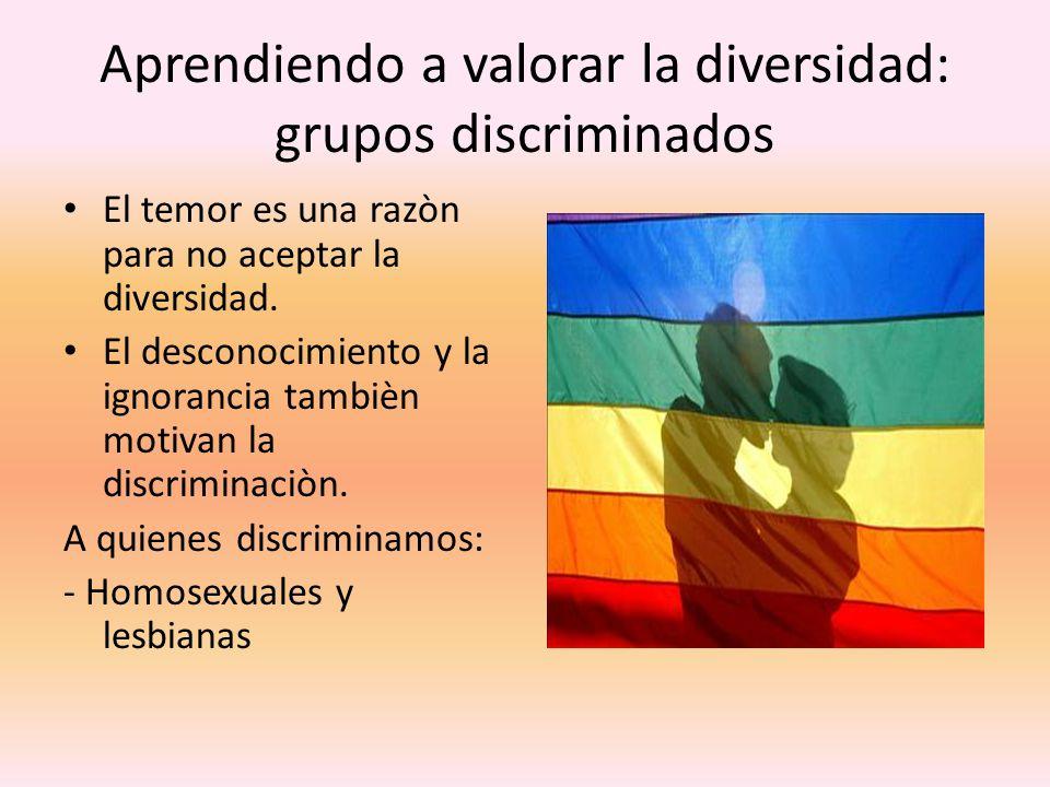 Aprendiendo a valorar la diversidad: grupos discriminados El temor es una razòn para no aceptar la diversidad. El desconocimiento y la ignorancia tamb