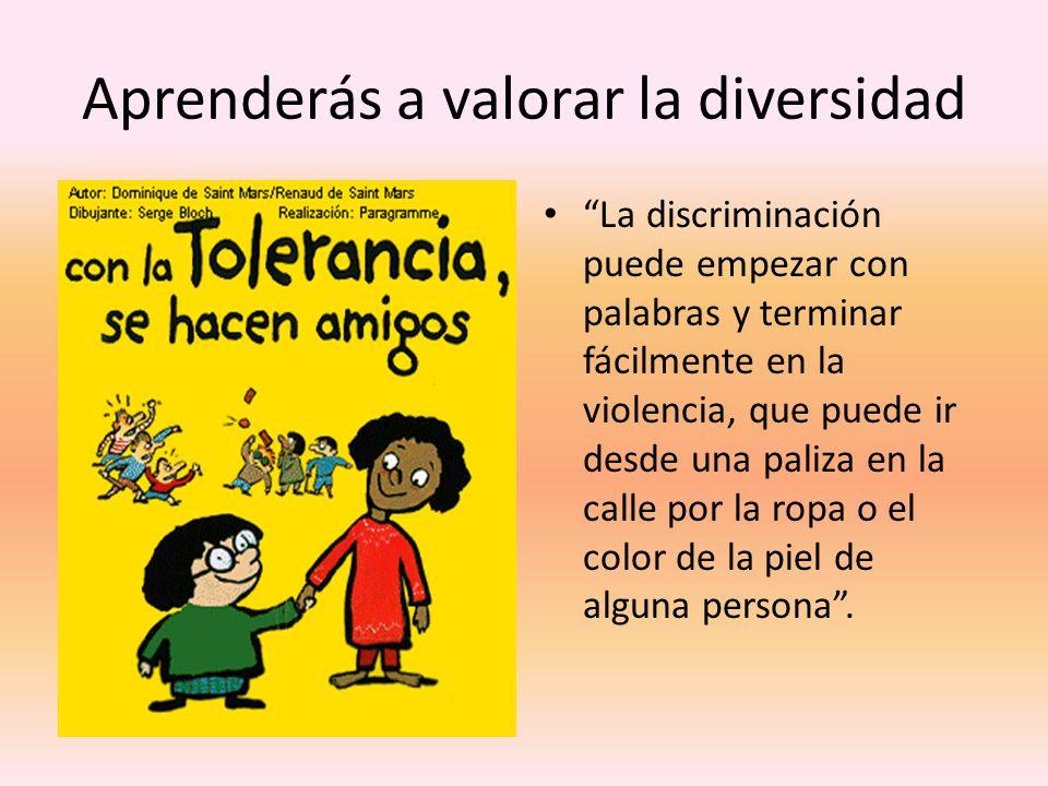 Aprenderás a valorar la diversidad La discriminación puede empezar con palabras y terminar fácilmente en la violencia, que puede ir desde una paliza en la calle por la ropa o el color de la piel de alguna persona.